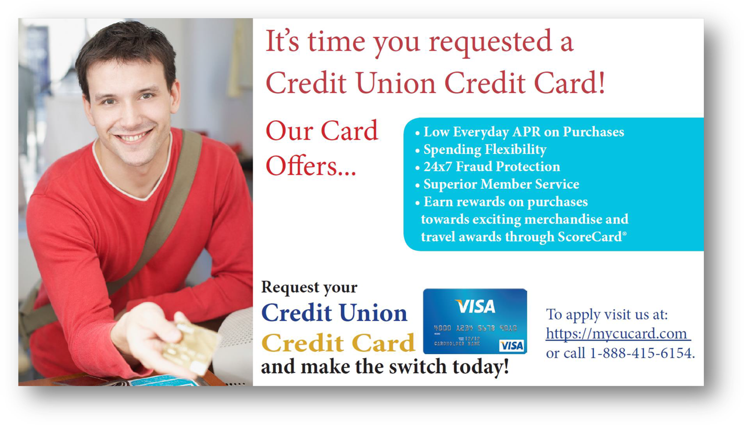It is time you requested a credit union credit card!  Our card offers low everyday APR on purchases, spending flexibility, 24/7 fraud protection, superior member service, earn rewards on purchases towards exciting merchandise and travel awards through ScoreCard registered. Request your credit union visa credit card today. To apply, visit us at: mycucard.com or call 1-888-415-6154.