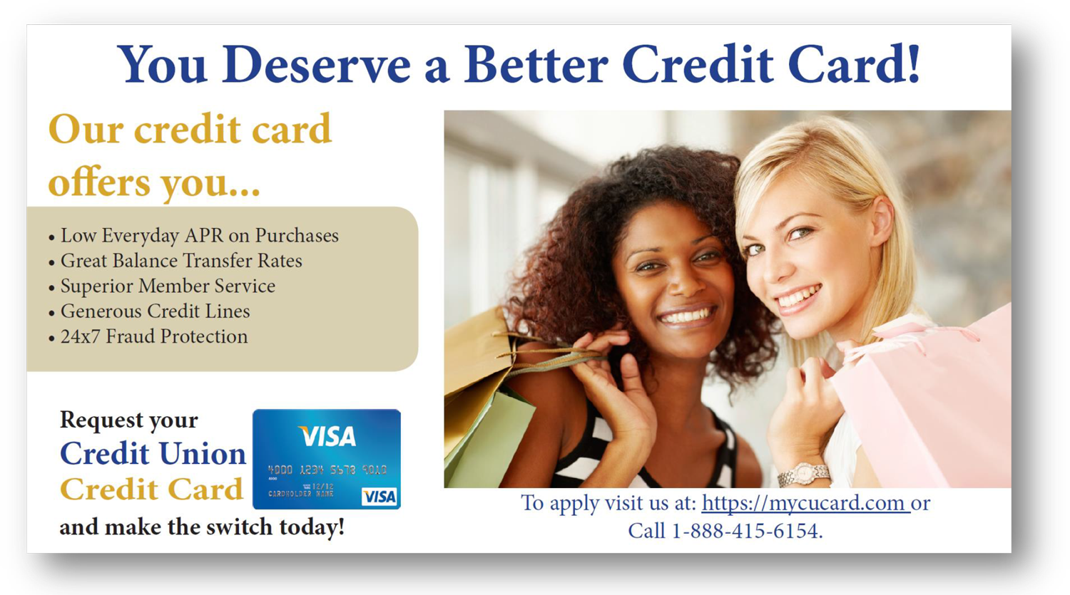 You deserve a better credit card! Our credit card offers you low everyday APR on purchases, great balance transfer rates, superior member service, generous credit lines, and 24x7 fraud protection. Request your credit union Visa card and make the switch today! To apply, visit us at: mycucard.com or call 1-888-415-6154.
